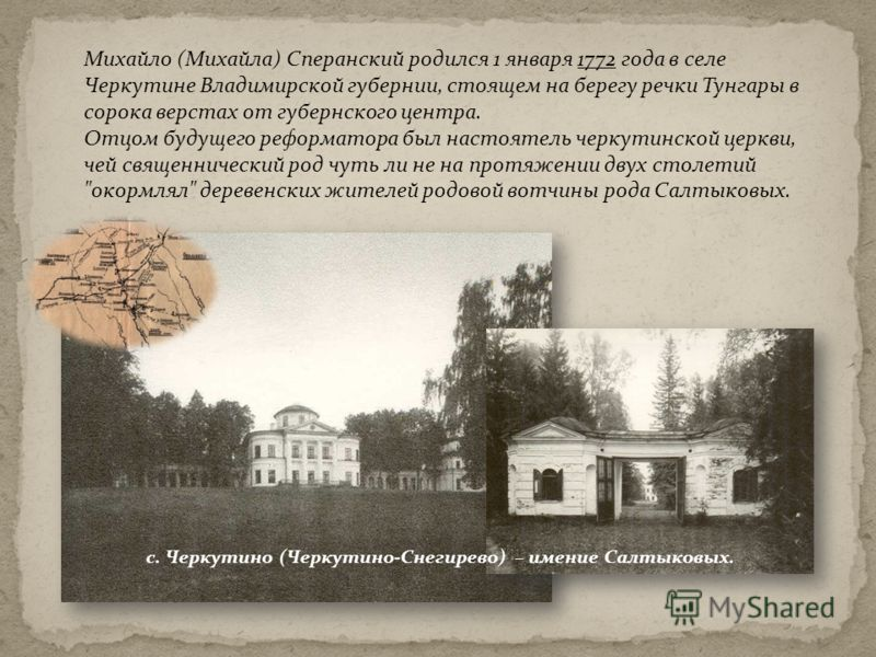 Михайло (Михайла) Сперанский родился 1 января 1772 года в селе Черкутине Владимирской губернии, стоящем на берегу речки Тунгары в сорока верстах от губернского центра. Отцом будущего реформатора был настоятель черкутинской церкви, чей священнический