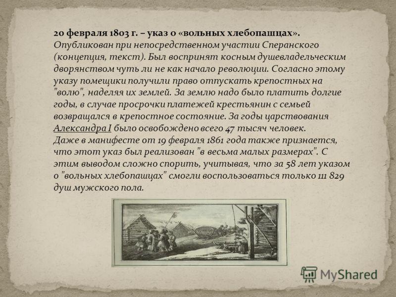 20 февраля 1803 г. – указ о «вольных хлебопашцах». Опубликован при непосредственном участии Сперанского (концепция, текст). Был воспринят косным душевладельческим дворянством чуть ли не как начало революции. Согласно этому указу помещики получили пра