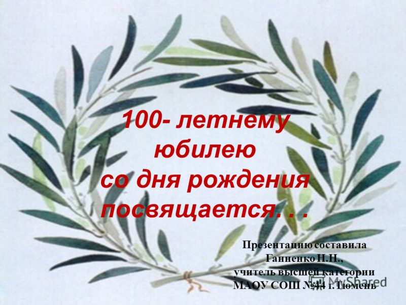 100- летнему юбилею со дня рождения посвящается... Презентацию составила Ганненко Н.Н., учитель высшей категории МАОУ СОШ 44 г.Тюмень