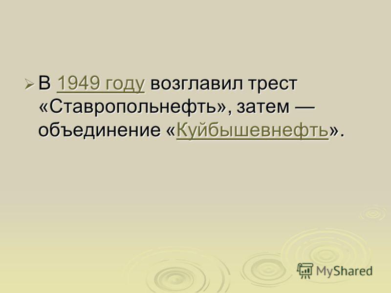 В 1949 году возглавил трест «Ставропольнефть», затем объединение «Куйбышевнефть». В 1949 году возглавил трест «Ставропольнефть», затем объединение «Куйбышевнефть».1949 годуКуйбышевнефть1949 годуКуйбышевнефть