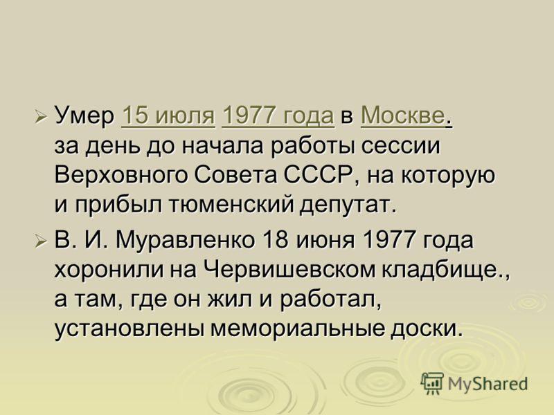 Умер 15 июля 1977 года в Москве. за день до начала работы сессии Верховного Совета СССР, на которую и прибыл тюменский депутат. Умер 15 июля 1977 года в Москве. за день до начала работы сессии Верховного Совета СССР, на которую и прибыл тюменский деп