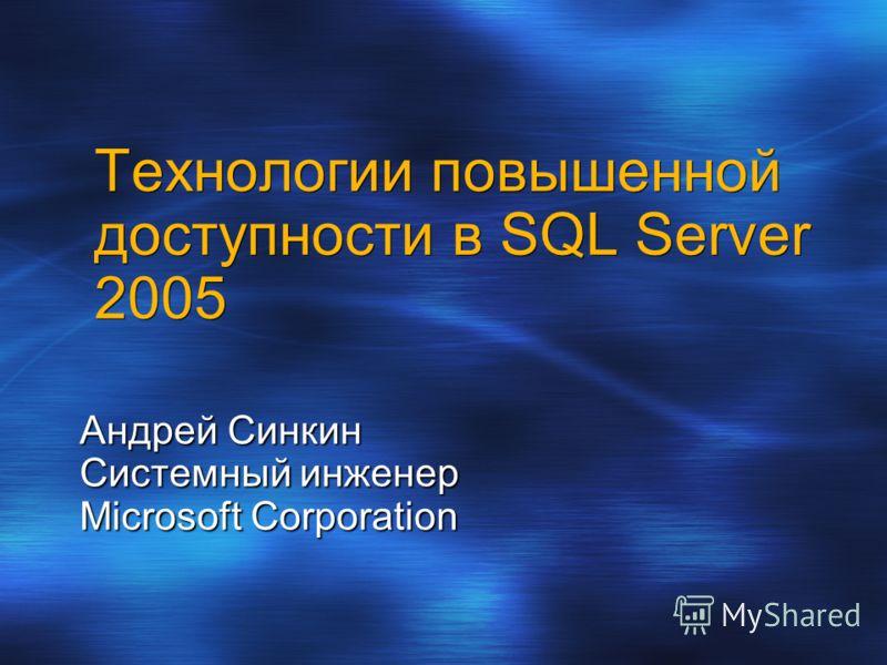 Технологии повышенной доступности в SQL Server 2005 Андрей Синкин Системный инженер Microsoft Corporation