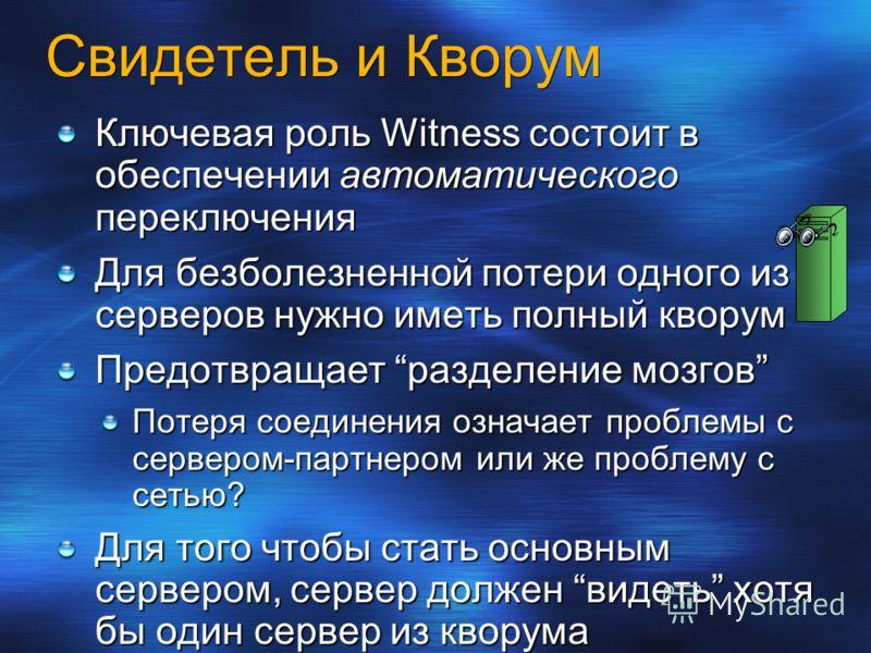 Свидетель и Кворум Ключевая роль Witness состоит в обеспечении автоматического переключения Для безболезненной потери одного из серверов нужно иметь полный кворум Предотвращает разделение мозгов Потеря соединения означает проблемы с сервером-партнеро