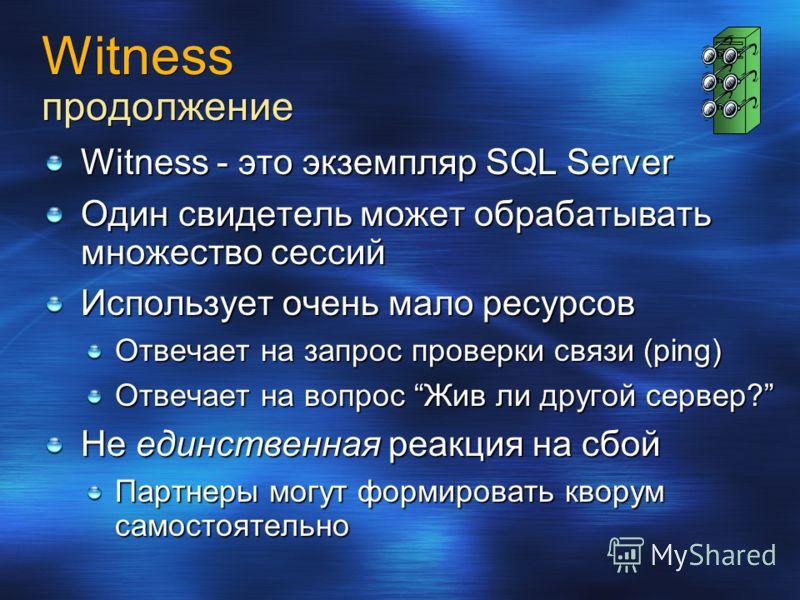 Witness продолжение Witness - это экземпляр SQL Server Один свидетель может обрабатывать множество сессий Использует очень мало ресурсов Отвечает на запрос проверки связи (ping) Отвечает на вопрос Жив ли другой сервер? Не единственная реакция на сбой