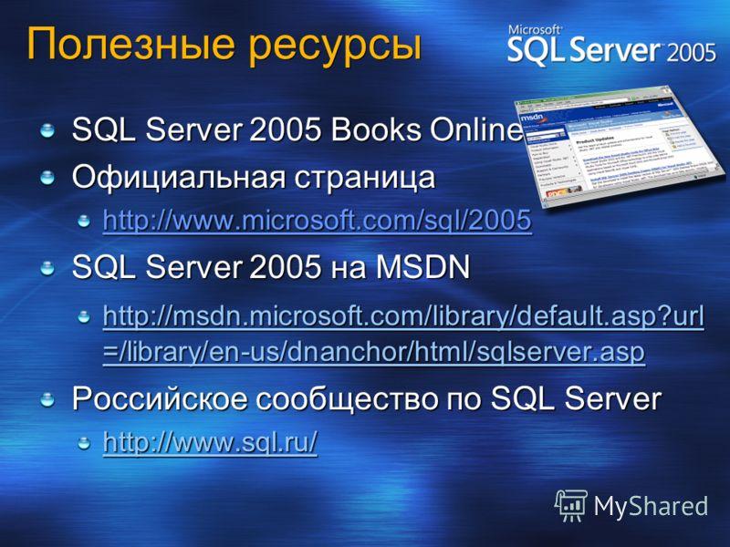 Полезные ресурсы SQL Server 2005 Books Online Официальная страница http://www.microsoft.com/sql/2005 SQL Server 2005 на MSDN http://msdn.microsoft.com/library/default.asp?url =/library/en-us/dnanchor/html/sqlserver.asp Российское сообщество по SQL Se