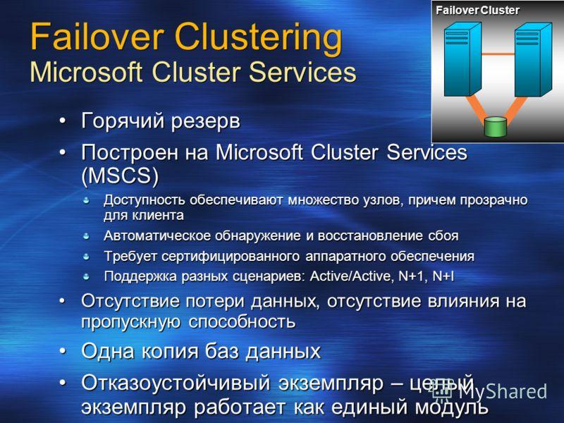 Горячий резервГорячий резерв Построен на Microsoft Cluster Services (MSCS)Построен на Microsoft Cluster Services (MSCS) Доступность обеспечивают множество узлов, причем прозрачно для клиента Автоматическое обнаружение и восстановление сбоя Требует се