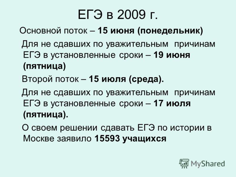 ЕГЭ в 2009 г. Основной поток – 15 июня (понедельник) Для не сдавших по уважительным причинам ЕГЭ в установленные сроки – 19 июня (пятница) Второй поток – 15 июля (среда). Для не сдавших по уважительным причинам ЕГЭ в установленные сроки – 17 июля (пя