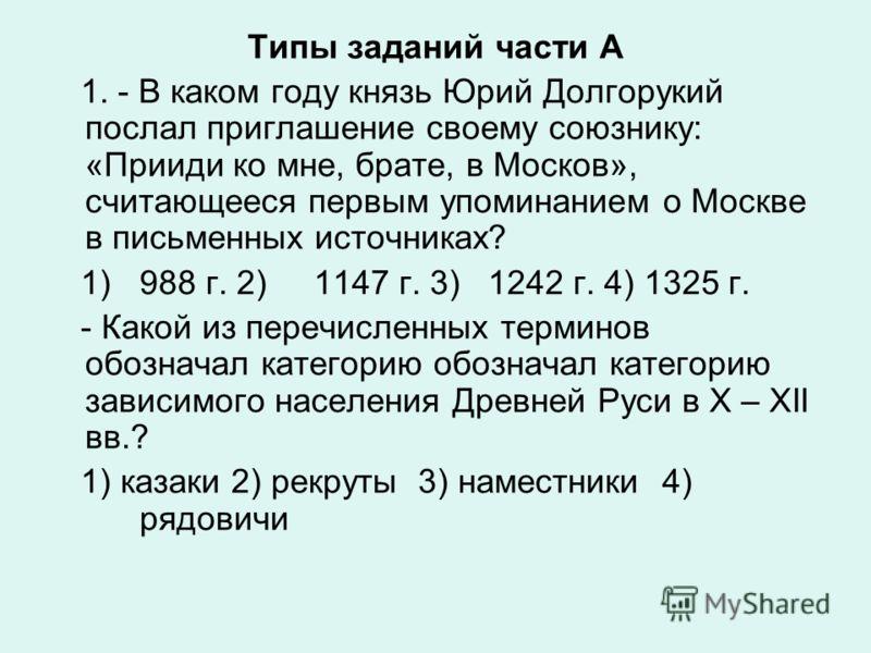 Типы заданий части А 1. - В каком году князь Юрий Долгорукий послал приглашение своему союзнику: «Прииди ко мне, брате, в Москов», считающееся первым упоминанием о Москве в письменных источниках? 1) 988 г. 2) 1147 г. 3)1242 г. 4) 1325 г. - Какой из п