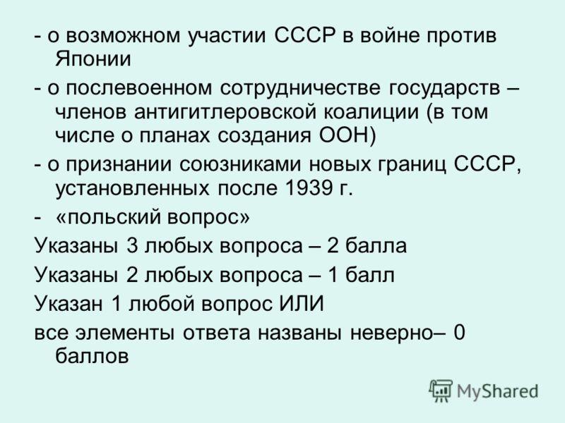 - о возможном участии СССР в войне против Японии - о послевоенном сотрудничестве государств – членов антигитлеровской коалиции (в том числе о планах создания ООН) - о признании союзниками новых границ СССР, установленных после 1939 г. -«польский вопр