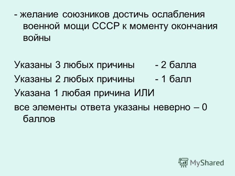 - желание союзников достичь ослабления военной мощи СССР к моменту окончания войны Указаны 3 любых причины - 2 балла Указаны 2 любых причины - 1 балл Указана 1 любая причина ИЛИ все элементы ответа указаны неверно – 0 баллов