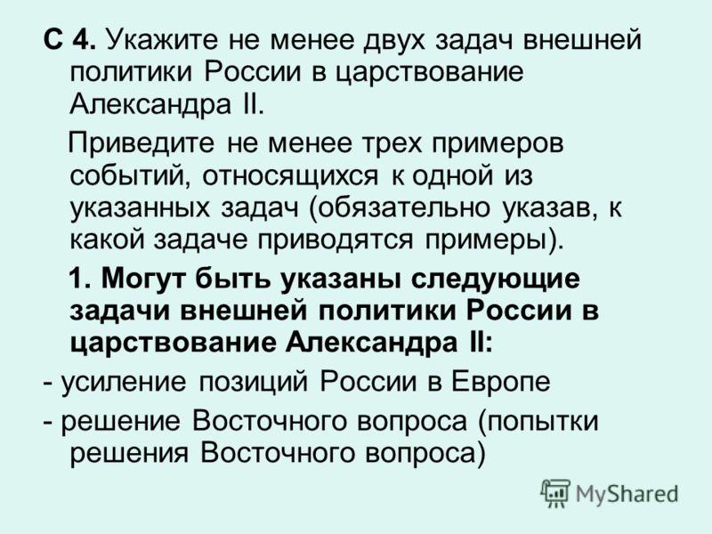 С 4. Укажите не менее двух задач внешней политики России в царствование Александра II. Приведите не менее трех примеров событий, относящихся к одной из указанных задач (обязательно указав, к какой задаче приводятся примеры). 1. Могут быть указаны сле