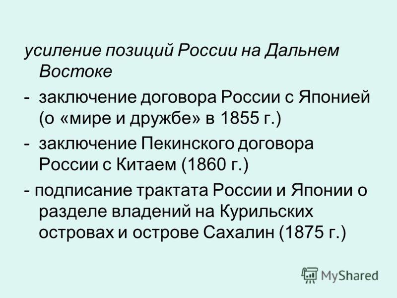 усиление позиций России на Дальнем Востоке -заключение договора России с Японией (о «мире и дружбе» в 1855 г.) -заключение Пекинского договора России с Китаем (1860 г.) - подписание трактата России и Японии о разделе владений на Курильских островах и