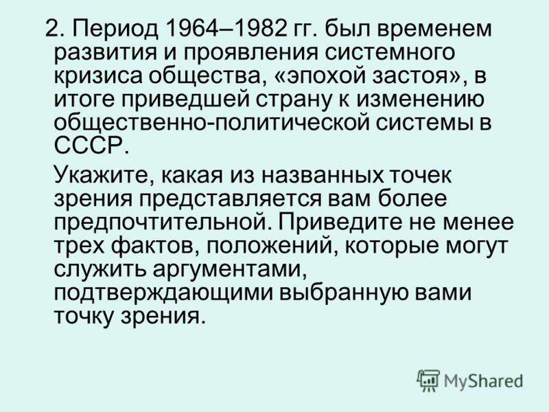 2. Период 1964–1982 гг. был временем развития и проявления системного кризиса общества, «эпохой застоя», в итоге приведшей страну к изменению общественно-политической системы в СССР. Укажите, какая из названных точек зрения представляется вам более п