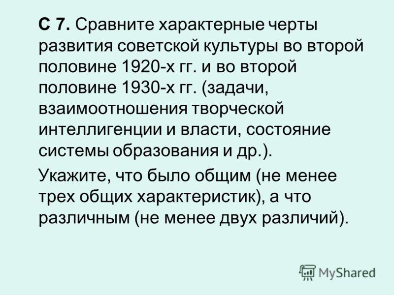 С 7. Сравните характерные черты развития советской культуры во второй половине 1920-х гг. и во второй половине 1930-х гг. (задачи, взаимоотношения творческой интеллигенции и власти, состояние системы образования и др.). Укажите, что было общим (не ме