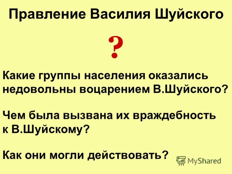 Правление Василия Шуйского ? Какие группы населения оказались недовольны воцарением В.Шуйского? Чем была вызвана их враждебность к В.Шуйскому? Как они могли действовать?