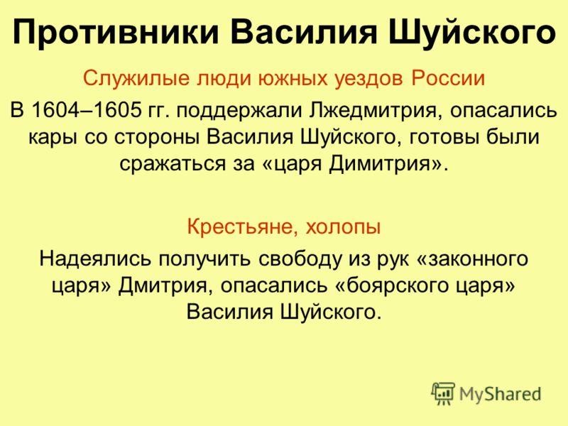 Противники Василия Шуйского Служилые люди южных уездов России В 1604–1605 гг. поддержали Лжедмитрия, опасались кары со стороны Василия Шуйского, готовы были сражаться за «царя Димитрия». Крестьяне, холопы Надеялись получить свободу из рук «законного
