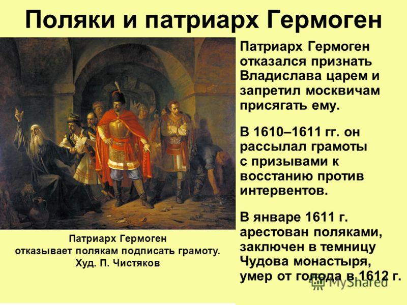 Поляки и патриарх Гермоген Патриарх Гермоген отказался признать Владислава царем и запретил москвичам присягать ему. В 1610–1611 гг. он рассылал грамоты с призывами к восстанию против интервентов. В январе 1611 г. арестован поляками, заключен в темни
