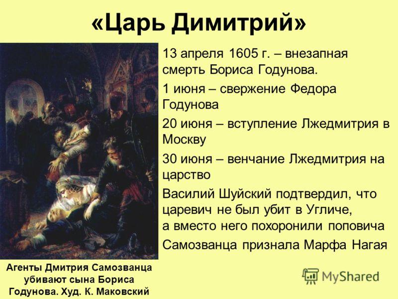 «Царь Димитрий» 13 апреля 1605 г. – внезапная смерть Бориса Годунова. 1 июня – свержение Федора Годунова 20 июня – вступление Лжедмитрия в Москву 30 июня – венчание Лжедмитрия на царство Василий Шуйский подтвердил, что царевич не был убит в Угличе, а