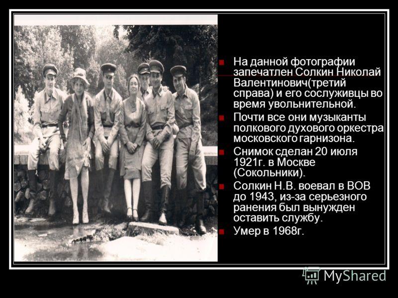 На данной фотографии запечатлен Солкин Николай Валентинович(третий справа) и его сослуживцы во время увольнительной. Почти все они музыканты полкового духового оркестра московского гарнизона. Снимок сделан 20 июля 1921г. в Москве (Сокольники). Солкин