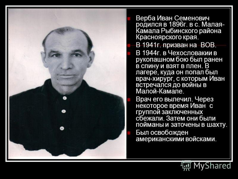 Верба Иван Семенович родился в 1896г. в с. Малая- Камала Рыбинского района Красноярского края. В 1941г. призван на ВОВ. В 1944г. в Чехословакии в рукопашном бою был ранен в спину и взят в плен. В лагере, куда он попал был врач-хирург, с которым Иван