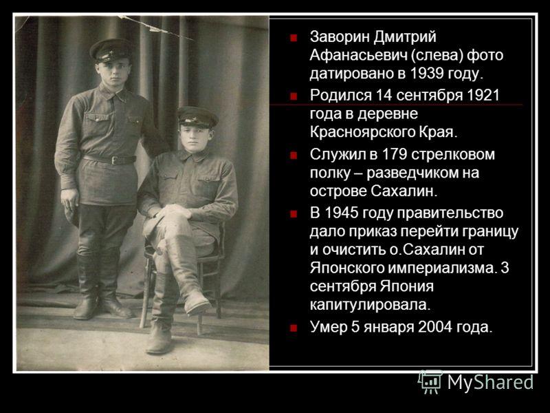 Заворин Дмитрий Афанасьевич (слева) фото датировано в 1939 году. Родился 14 сентября 1921 года в деревне Красноярского Края. Служил в 179 стрелковом полку – разведчиком на острове Сахалин. В 1945 году правительство дало приказ перейти границу и очист
