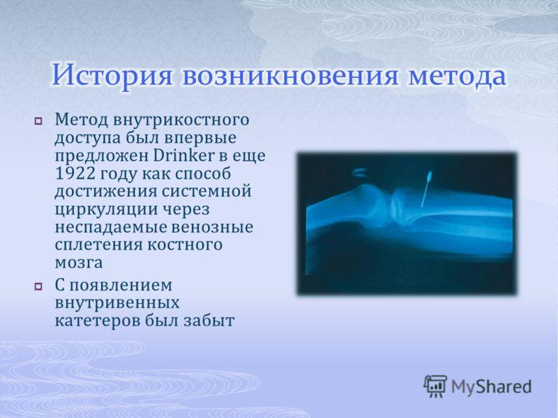 Метод внутрикостного доступа был впервые предложен Drinker в еще 1922 году как способ достижения системной циркуляции через неспадаемые венозные сплетения костного мозга С появлением внутривенных катетеров был забыт