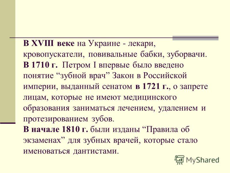 В ХVІІІ веке на Украине - лекари, кровопускатели, повивальные бабки, зуборвачи. В 1710 г. Петром I впервые было введено понятие зубной врач Закон в Российской империи, выданный сенатом в 1721 г., о запрете лицам, которые не имеют медицинского образов