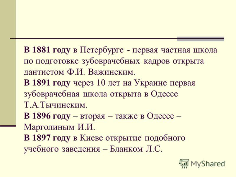 В 1881 году в Петербурге - первая частная школа по подготовке зубоврачебных кадров открыта дантистом Ф.И. Важинским. В 1891 году через 10 лет на Украине первая зубоврачебная школа открыта в Одессе Т.А.Тычинским. В 1896 году – вторая – также в Одессе