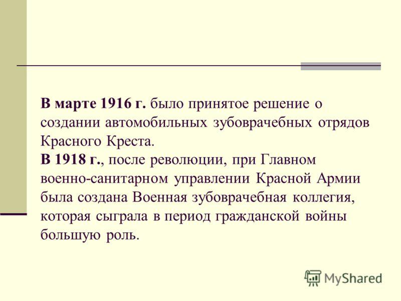 В марте 1916 г. было принятое решение о создании автомобильных зубоврачебных отрядов Красного Креста. В 1918 г., после революции, при Главном военно-санитарном управлении Красной Армии была создана Военная зубоврачебная коллегия, которая сыграла в пе