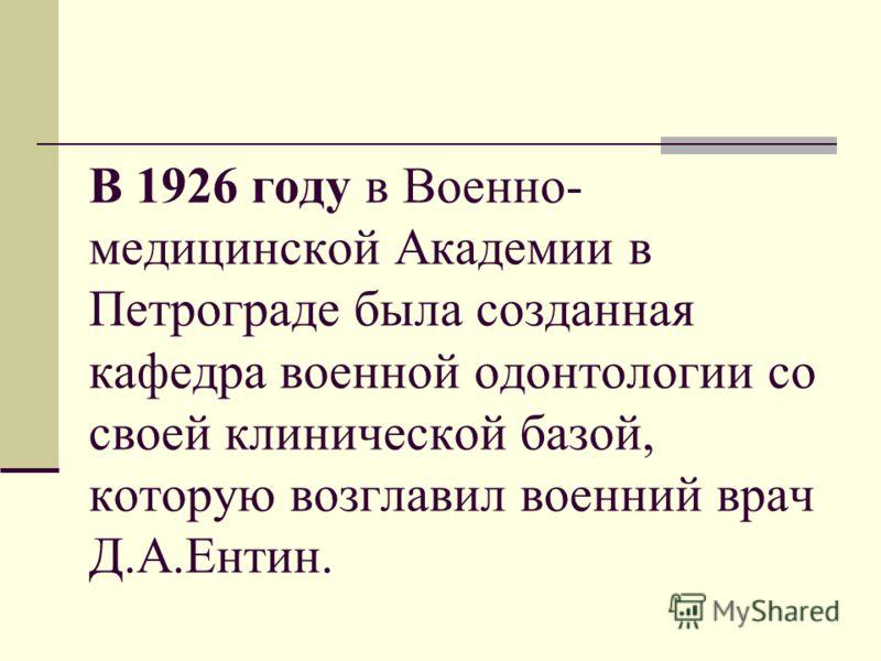 В 1926 году в Военно- медицинской Академии в Петрограде была созданная кафедра военной одонтологии со своей клинической базой, которую возглавил военний врач Д.А.Ентин.