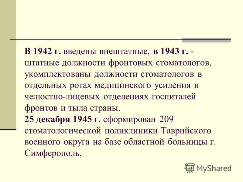 В 1942 г. введены внештатные, в 1943 г. - штатные должности фронтовых стоматологов, укомплектованы должности стоматологов в отдельных ротах медицинского усиления и челюстно-лицевых отделениях госпиталей фронтов и тыла страны. 25 декабря 1945 г. сформ