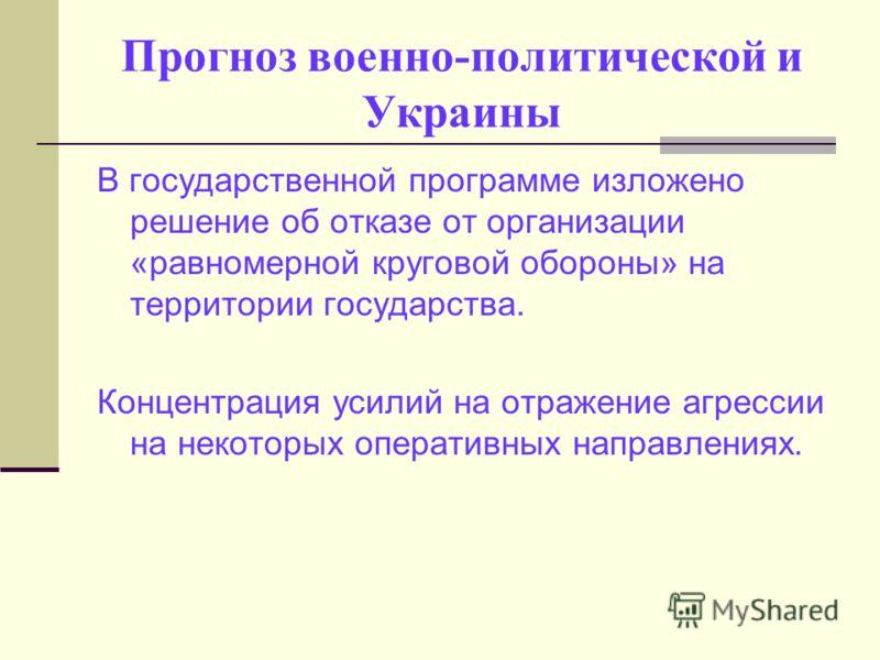 Прогноз военно-политической и Украины В государственной программе изложено решение об отказе от организации «равномерной круговой обороны» на территории государства. Концентрация усилий на отражение агрессии на некоторых оперативных направлениях.