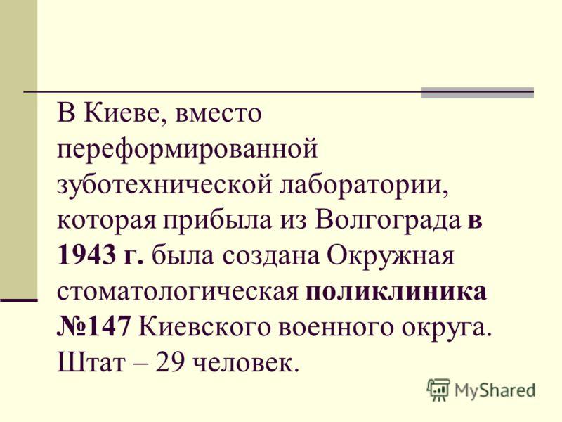 В Киеве, вместо переформированной зуботехнической лаборатории, которая прибыла из Волгограда в 1943 г. была создана Окружная стоматологическая поликлиника 147 Киевского военного округа. Штат – 29 человек.
