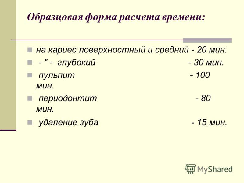 Образцовая форма расчета времени: на кариес поверхностный и средний - 20 мин. -  - глубокий - 30 мин. пульпит - 100 мин. периодонтит - 80 мин. удаление зуба - 15 мин.