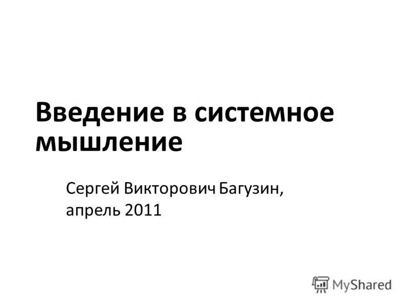 Введение в системное мышление Сергей Викторович Багузин, апрель 2011