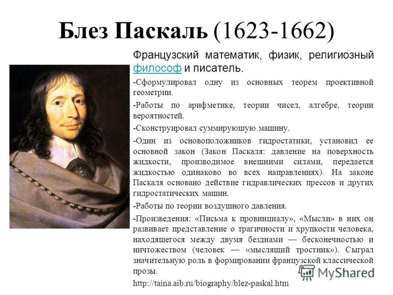 Блез Паскаль (1623-1662) Французский математик, физик, религиозный философ и писатель. философ -Сформулировал одну из основных теорем проективной геометрии. -Работы по арифметике, теории чисел, алгебре, теории вероятностей. -Сконструировал суммирующу