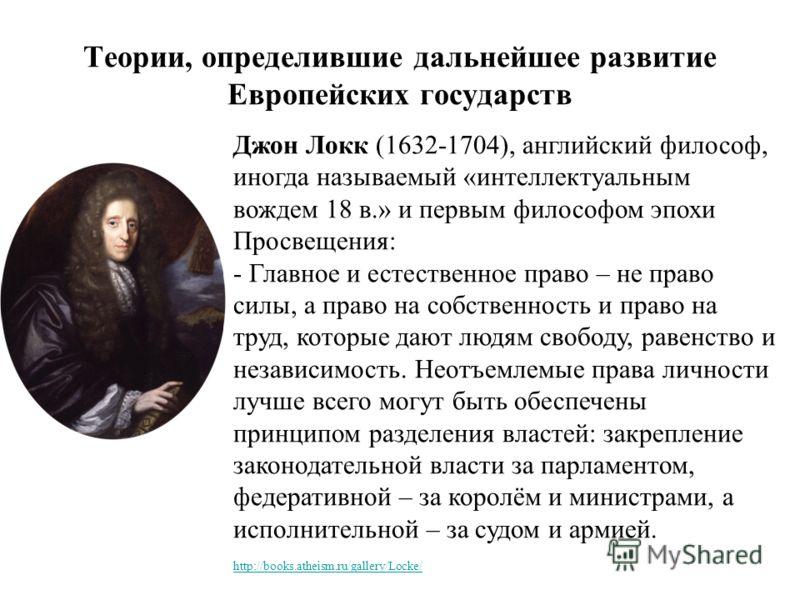 Теории, определившие дальнейшее развитие Европейских государств Джон Локк (1632-1704), английский философ, иногда называемый «интеллектуальным вождем 18 в.» и первым философом эпохи Просвещения: - Главное и естественное право – не право силы, а право