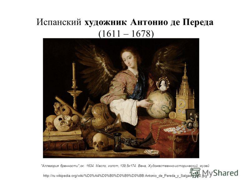 Испанский художник Антонио де Переда (1611 – 1678) Аллегория бренности,ок. 1634. Масло, холст, 139,5х174. Вена, Художественно-исторический музей http://ru.wikipedia.org/wiki/%D0%A4%D0%B0%D0%B9%D0%BB:Antonio_de_Pereda_y_Salgado_002.jpg