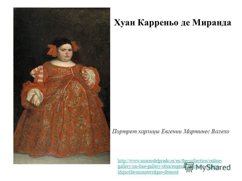 Портрет карлицы Евгении Мартинес Валехо Хуан Карреньо де Миранда http://www.museodelprado.es/en/the-collection/online- gallery/on-line-gallery/obra/eugenia-martinez-vallejo- ldquothe-monsterrdquo-dressed