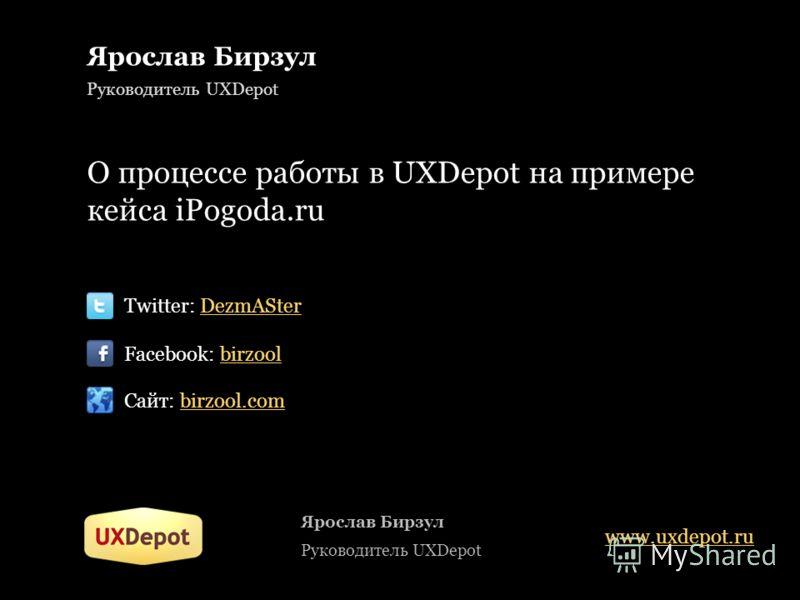 Ярослав Бирзул Руководитель UXDepot О процессе работы в UXDepot на примере кейса iPogoda.ru Twitter: DezmASter Facebook: birzool Сайт: birzool.com Ярослав Бирзул Руководитель UXDepot www.uxdepot.ru