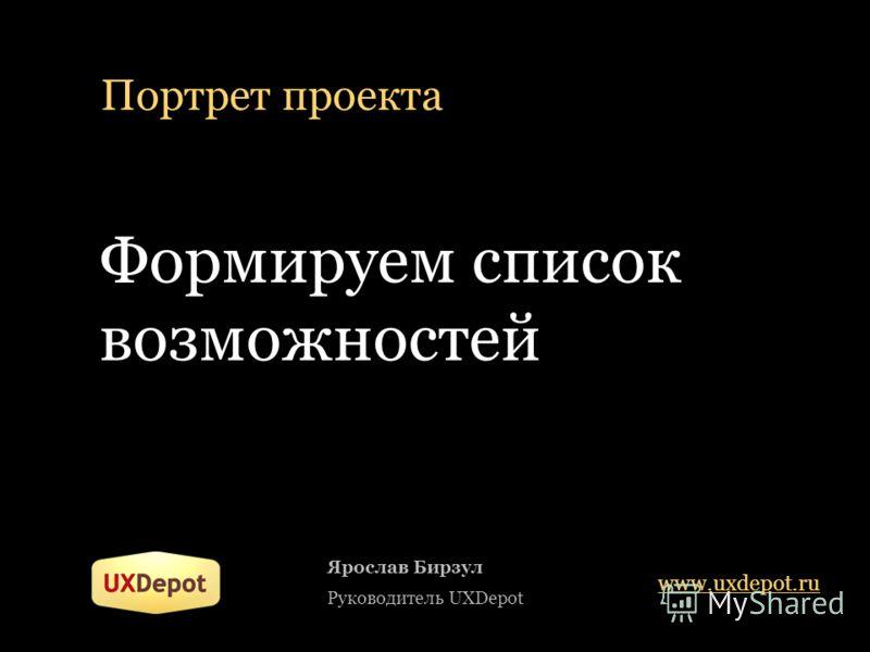 Портрет проекта Формируем список возможностей Ярослав Бирзул Руководитель UXDepot www.uxdepot.ru