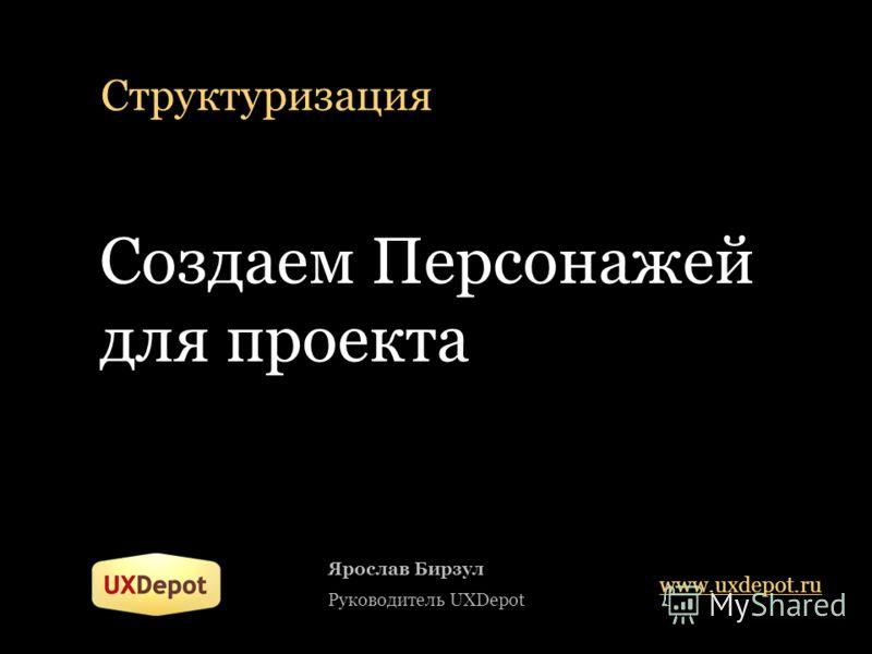 Структуризация Создаем Персонажей для проекта Ярослав Бирзул Руководитель UXDepot www.uxdepot.ru