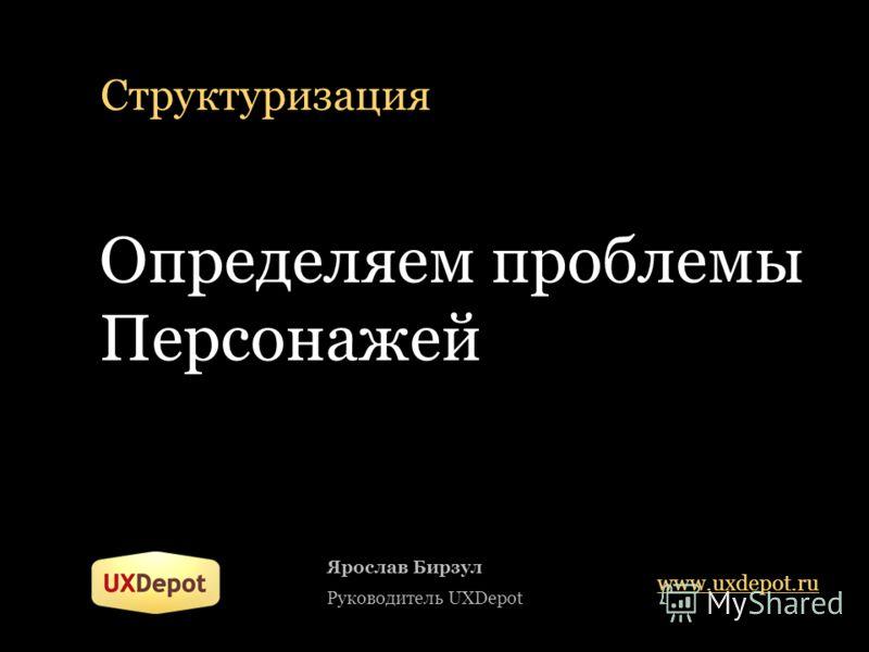 Структуризация Определяем проблемы Персонажей Ярослав Бирзул Руководитель UXDepot www.uxdepot.ru