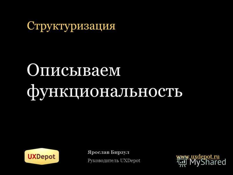 Структуризация Описываем функциональность Ярослав Бирзул Руководитель UXDepot www.uxdepot.ru