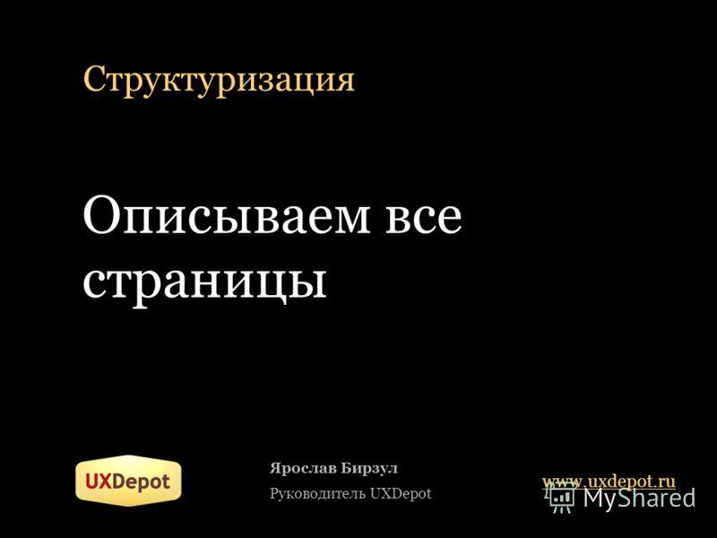 Структуризация Описываем все страницы Ярослав Бирзул Руководитель UXDepot www.uxdepot.ru