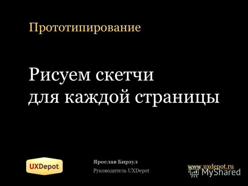Прототипирование Рисуем скетчи для каждой страницы Ярослав Бирзул Руководитель UXDepot www.uxdepot.ru