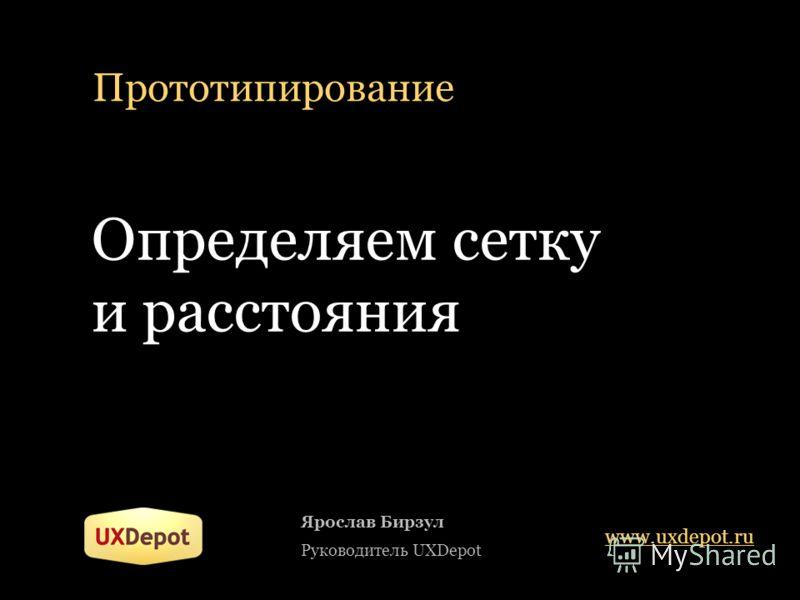 Прототипирование Определяем сетку и расстояния Ярослав Бирзул Руководитель UXDepot www.uxdepot.ru