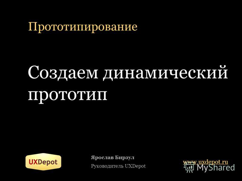 Прототипирование Создаем динамический прототип Ярослав Бирзул Руководитель UXDepot www.uxdepot.ru