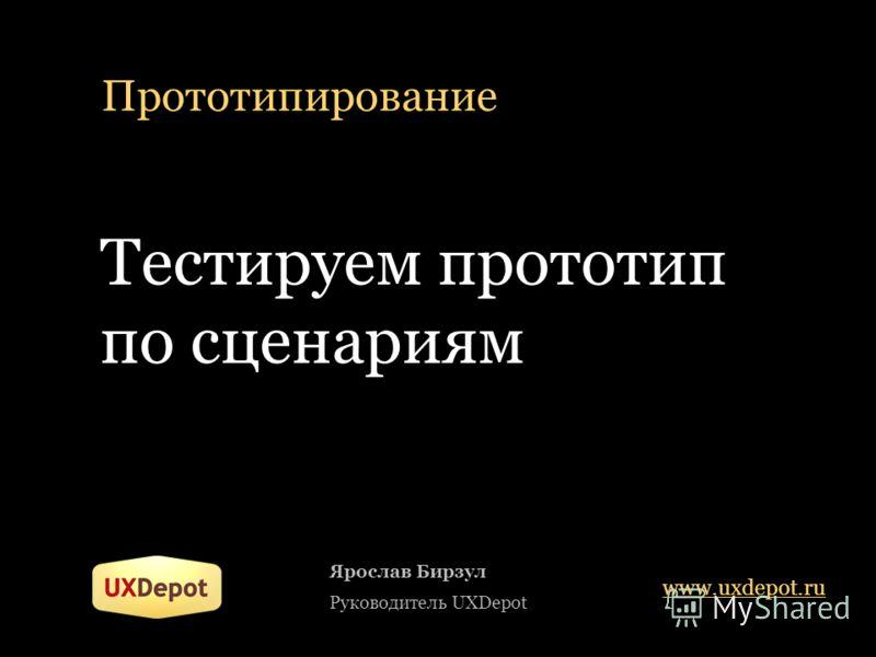 Прототипирование Тестируем прототип по сценариям Ярослав Бирзул Руководитель UXDepot www.uxdepot.ru