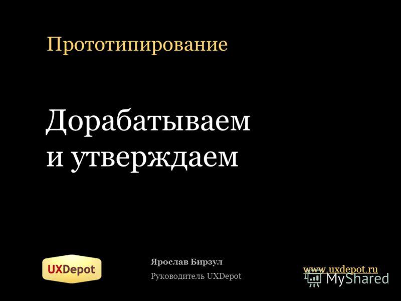 Прототипирование Дорабатываем и утверждаем Ярослав Бирзул Руководитель UXDepot www.uxdepot.ru